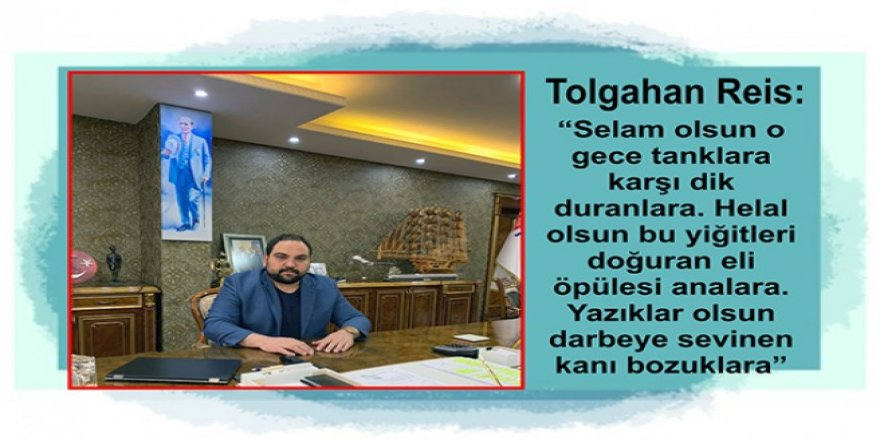 Turgutreis Group Yönetim Kurulu Başkan Yardımcısı Tolgahan Reis'in 15 Temmuz mesajı
